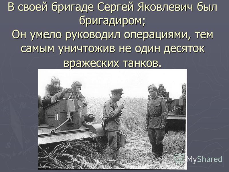 В своей бригаде Сергей Яковлевич был бригадиром; Он умело руководил операциями, тем самым уничтожив не один десяток вражеских танков.