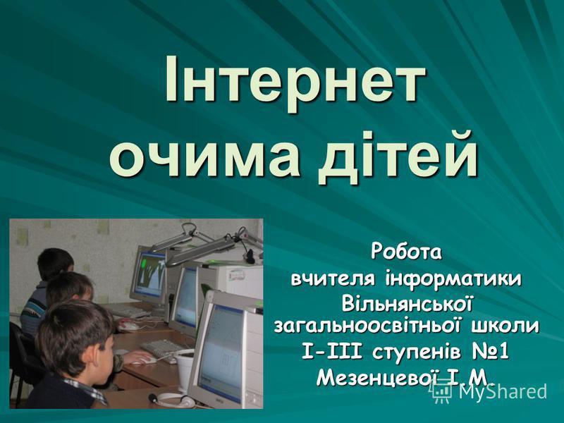Інтернет очима дітей Робота вчителя інформатики Вільнянської загальноосвітньої школи І-ІІІ ступенів 1 Мезенцевої І.М.