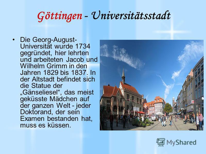 Göttingen - Universitätsstadt Die Georg-August- Universität wurde 1734 gegründet, hier lehrten und arbeiteten Jacob und Wilhelm Grimm in den Jahren 1829 bis 1837. In der Altstadt befindet sich die Statue der Gänseliesel, das meist geküsste Mädchen au