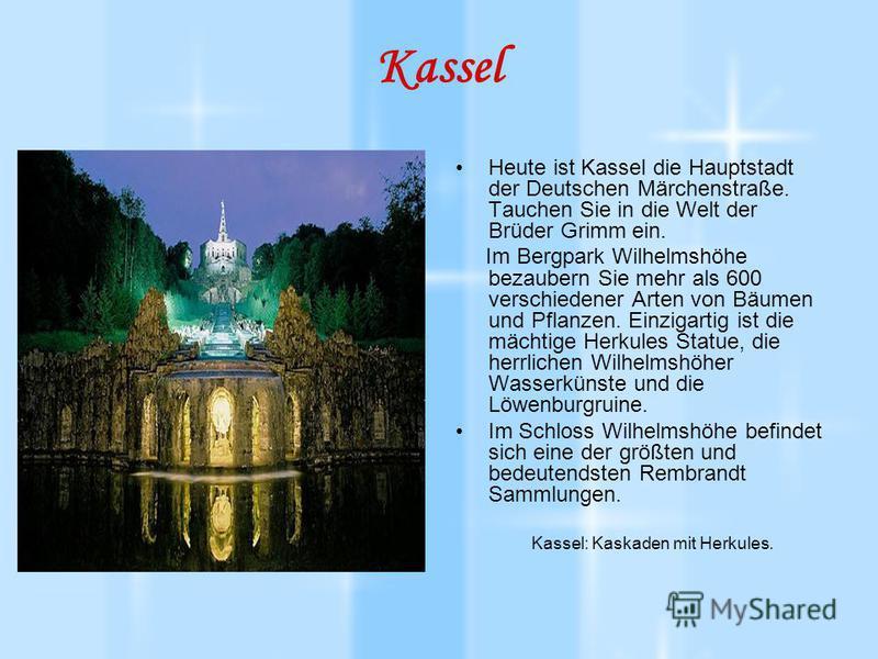 Kassel Heute ist Kassel die Hauptstadt der Deutschen Märchenstraße. Tauchen Sie in die Welt der Brüder Grimm ein. Im Bergpark Wilhelmshöhe bezaubern Sie mehr als 600 verschiedener Arten von Bäumen und Pflanzen. Einzigartig ist die mächtige Herkules S