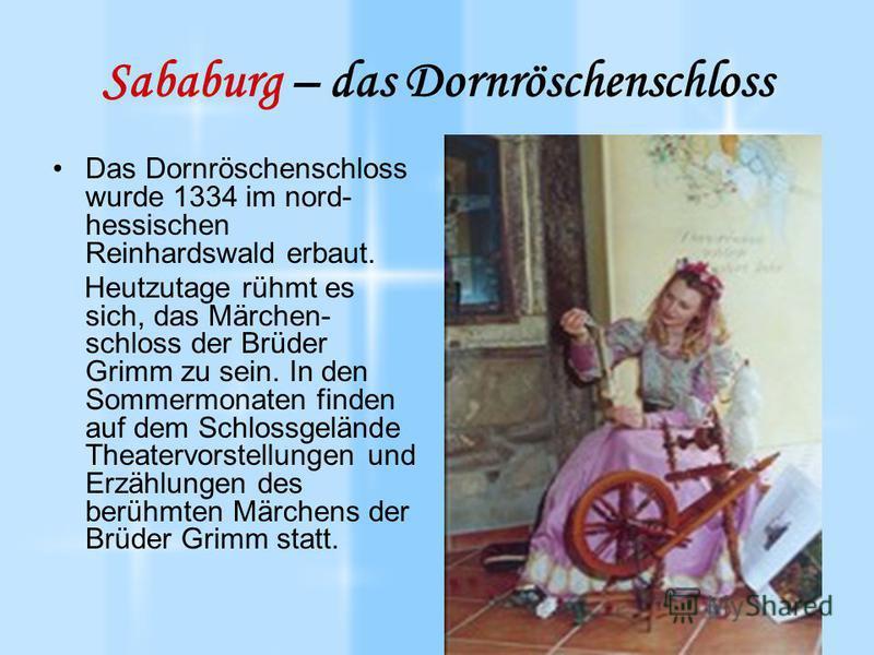 Sababurg – das Dornröschenschloss Das Dornröschenschloss wurde 1334 im nord- hessischen Reinhardswald erbaut. Heutzutage rühmt es sich, das Märchen- schloss der Brüder Grimm zu sein. In den Sommermonaten finden auf dem Schlossgelände Theatervorstellu