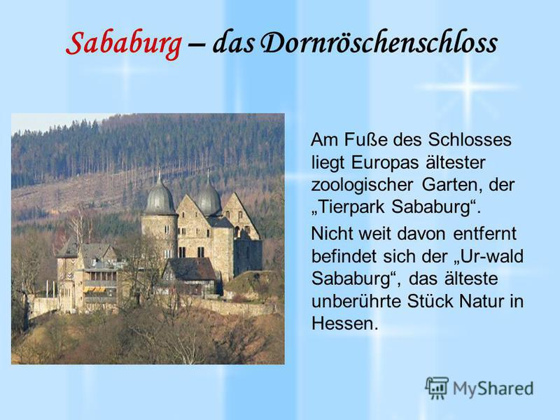 Sababurg – das Dornröschenschloss Am Fuße des Schlosses liegt Europas ältester zoologischer Garten, der Tierpark Sababurg. Nicht weit davon entfernt befindet sich der Ur-wald Sababurg, das älteste unberührte Stück Natur in Hessen.