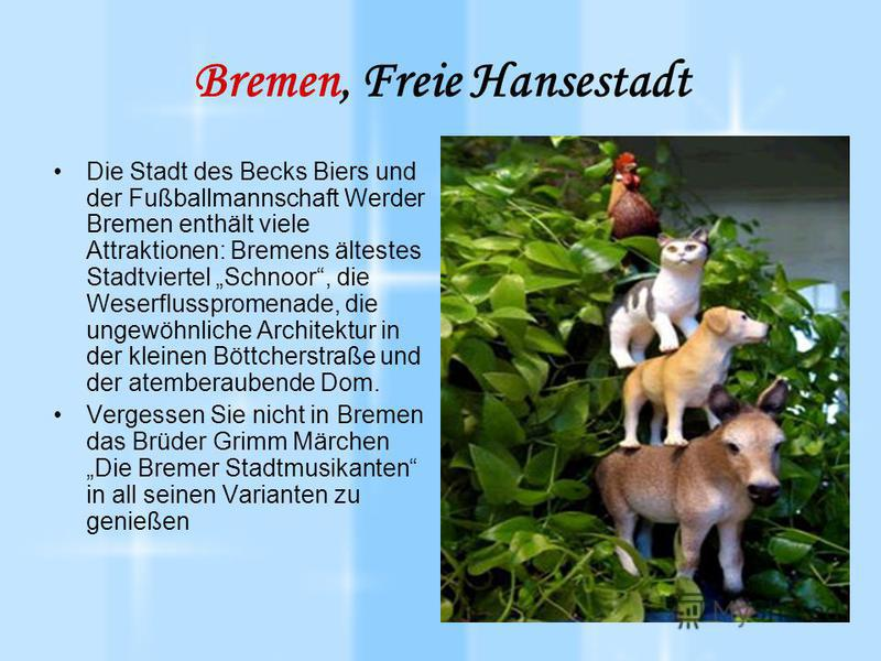 Bremen, Freie Hansestadt Die Stadt des Becks Biers und der Fußballmannschaft Werder Bremen enthält viele Attraktionen: Bremens ältestes Stadtviertel Schnoor, die Weserflusspromenade, die ungewöhnliche Architektur in der kleinen Böttcherstraße und der