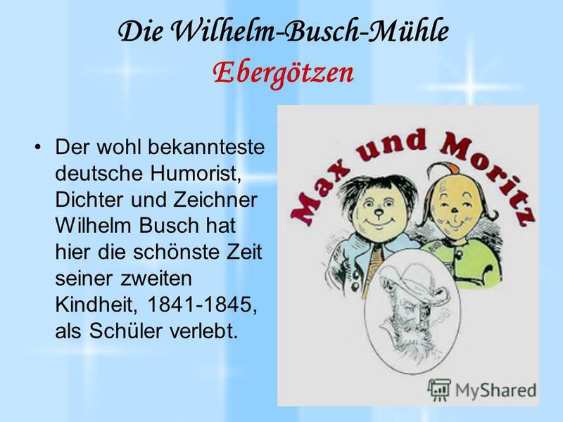 Die Wilhelm-Busch-Mühle Ebergötzen Der wohl bekannteste deutsche Humorist, Dichter und Zeichner Wilhelm Busch hat hier die schönste Zeit seiner zweiten Kindheit, 1841-1845, als Schüler verlebt.