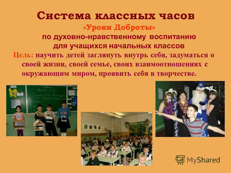 Система классных часов Цель: научить детей заглянуть внутрь себя, задуматься о своей жизни, своей семье, своих взаимоотношениях с окружающим миром, проявить себя в творчестве. «Уроки Доброты» по духовно-нравственному воспитанию для учащихся начальных