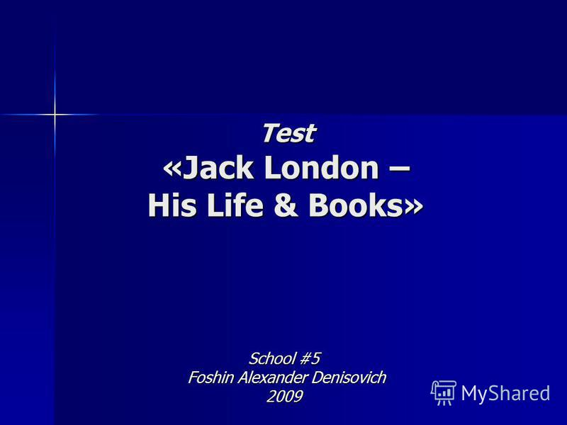 Test «Jack London – His Life & Books» School #5 Foshin Alexander Denisovich Foshin Alexander Denisovich2009