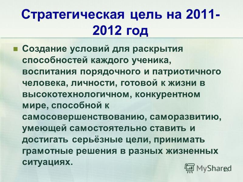 21 Стратегическая цель на 2011- 2012 год Создание условий для раскрытия способностей каждого ученика, воспитания порядочного и патриотичного человека, личности, готовой к жизни в высокотехнологичном, конкурентном мире, способной к самосовершенствован