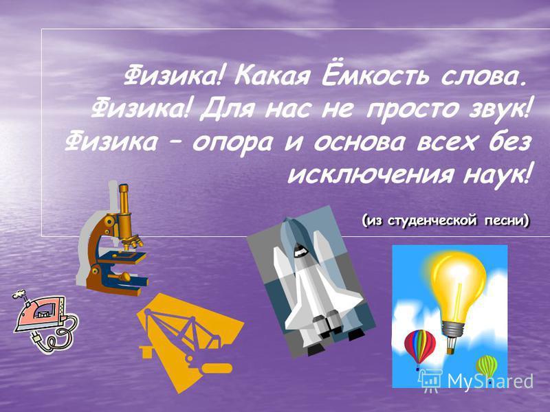 (из студенческой песни) Физика! Какая Ёмкость слова. Физика! Для нас не просто звук! Физика – опора и основа всех без исключения наук! (из студенческой песни)