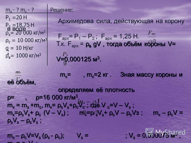 m з - ? m с - ? Решение: Р 1 =20 Н Р 2 =18,75 Н ρ з = 20 000 кг/м 3 ρ с = 10 000 кг/м 3 g = 10 Н/кг ρ в = 1000 кг/м 3 Архимедова сила, действующая на корону в воде : F арх = Р 1 – Р 2 ; F арх = 1,25 Н. ρ в gV, тогда объём короны V= ; Т.к. F арх = ρ в