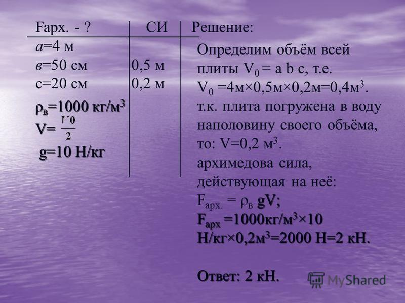Fарх. - ? СИ Решение: а=4 м в=50 см 0,5 м с=20 см 0,2 м ρ в =1000 кг/м 3 ρ в =1000 кг/м 3 V= V= g=10 H/кг g=10 H/кг Определим объём всей плиты V 0 = a b c, т.е. V 0 =4 м×0,5 м×0,2 м=0,4 м 3. т.к. плита погружена в воду наполовину своего объёма, то: V