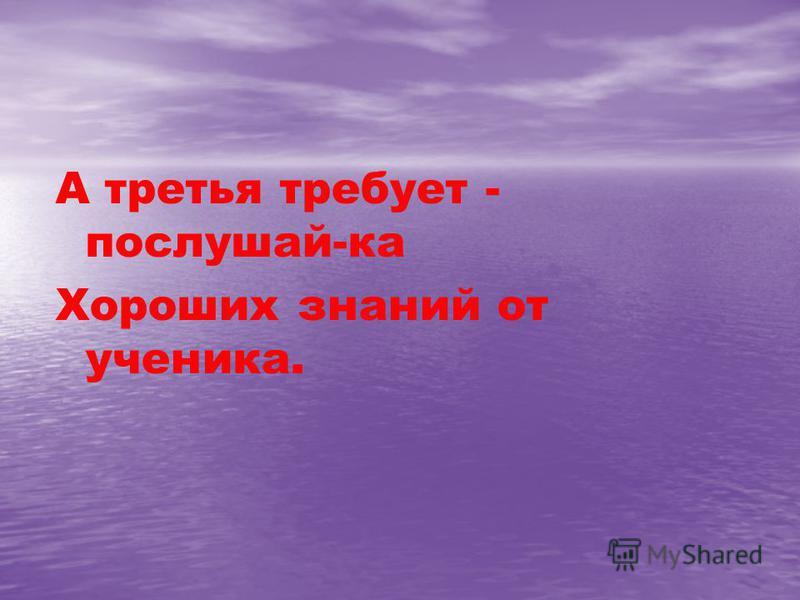 А третья требует - послушай-ка Хороших знаний от ученика.