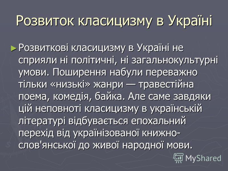 Розвиток класицизму в Україні Розвиткові класицизму в Україні не сприяли ні політичні, ні загальнокультурні умови. Поширення набули переважно тільки «низькі» жанри травестійна поема, комедія, байка. Але саме завдяки цій неповноті класицизму в українс