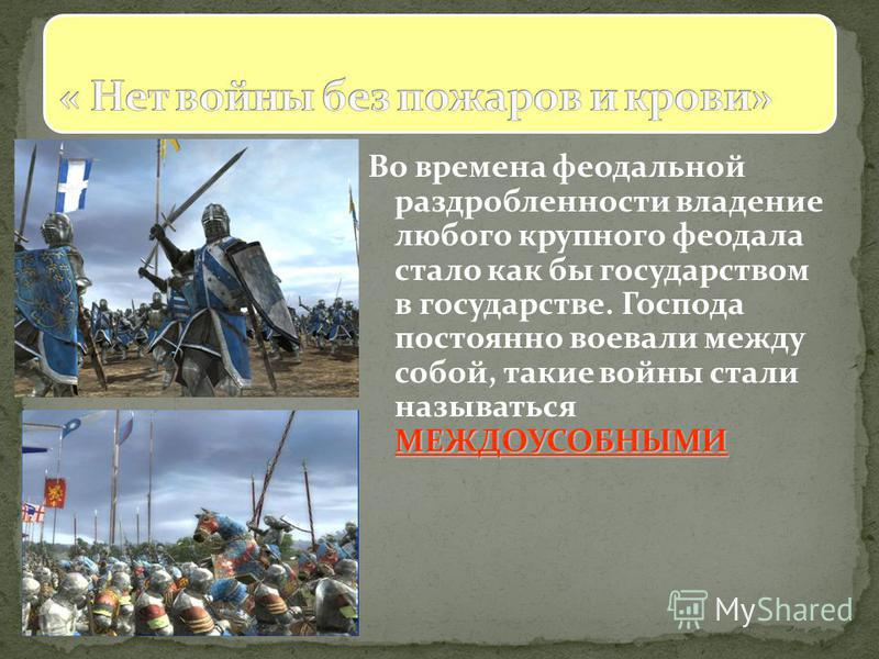 МЕЖДОУСОБНЫМИ Во времена феодальной раздробленности владение любого крупного феодала стало как бы государством в государстве. Господа постоянно воевали между собой, такие войны стали называться МЕЖДОУСОБНЫМИ