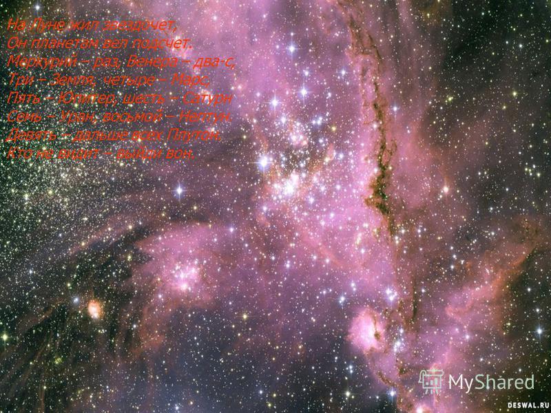 На Луне жил звездочет, Он планетам вел подсчет. Меркурий – раз, Венера – два-с, Три – Земля, четыре – Марс, Пять – Юпитер, шесть – Сатурн Семь – Уран, восьмой – Нептун. Девять – дальше всех Плутон. Кто не видит – выйди вон.