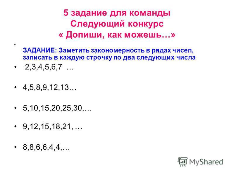 5 задание для команды Следующий конкурс « Допиши, как можешь…» ЗАДАНИЕ: Заметить закономерность в рядах чисел, записать в каждую строчку по два следующих числа 2,3,4,5,6,7 … 4,5,8,9,12,13… 5,10,15,20,25,30,… 9,12,15,18,21, … 8,8,6,6,4,4,…