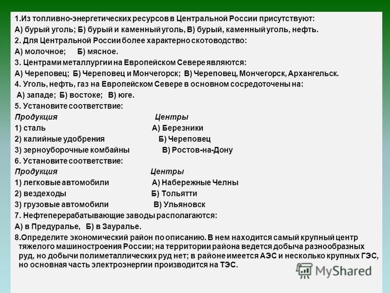1. Из топливно-энергетических ресурсов в Центральной России присутствуют: А) бурый уголь; Б) бурый и каменный уголь, В) бурый, каменный уголь, нефть. 2. Для Центральной России более характерно скотоводство: А) молочное; Б) мясное. 3. Центрами металлу
