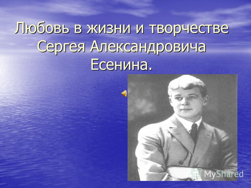 Любовь в жизни и творчестве Сергея Александровича Есенина.