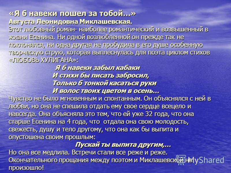 «Я б навеки пошел за тобой…» Августа Леонидовна Миклашевская. Этот любовный роман- наиболее романтический и возвышенный в жизни Есенина. Ни одной возлюбленной он прежде так не поклонялся, ни одна другая не пробудила в его душе особенную творческую ст