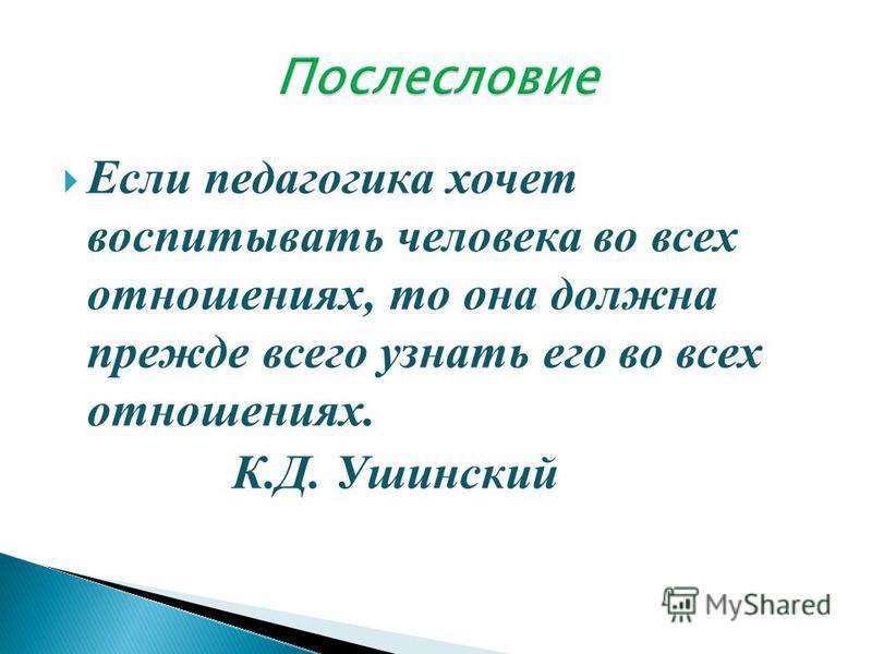 Если педагогика хочет воспитывать человека во всех отношениях, то она должна прежде всего узнать его во всех отношениях. К.Д. Ушинский