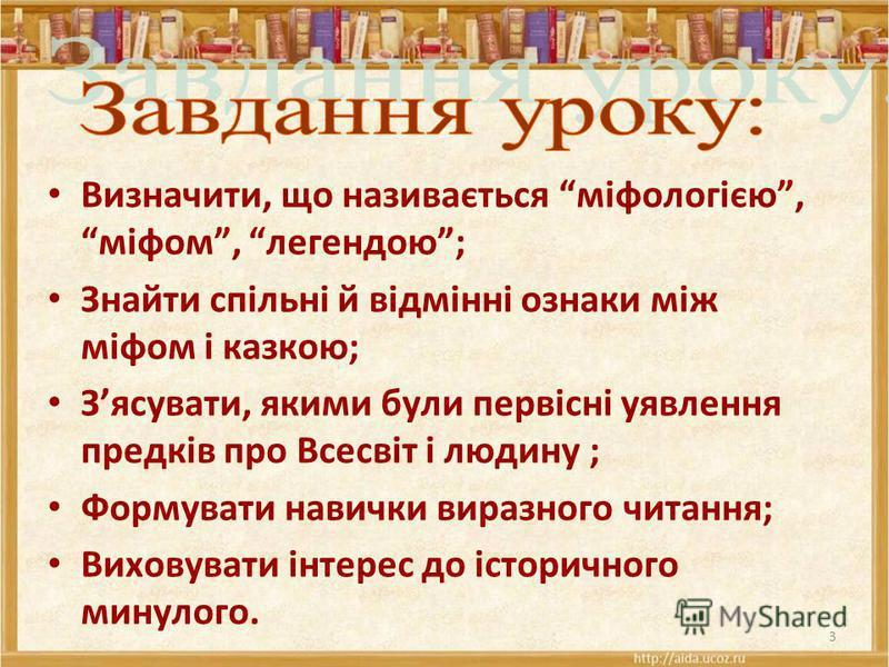 Визначити, що називається міфологією, міфом, легендою; Знайти спільні й відмінні ознаки між міфом і казкою; Зясувати, якими були первісні уявлення предків про Всесвіт і людину ; Формувати навички виразного читання; Виховувати інтерес до історичного м