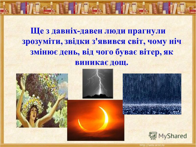 Ще з давніх-давен люди прагнули зрозуміти, звідки з'явився світ, чому ніч змінює день, від чого буває вітер, як виникає дощ.