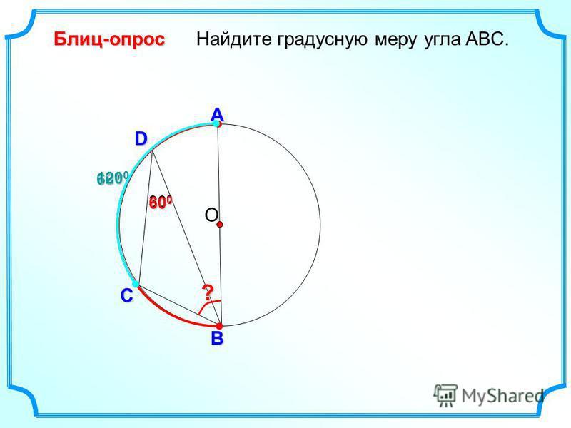 D Найдите градусную меру угла ABC. О С B Блиц-опрос А 30 0 ? 600600600600 120 0 600600600600