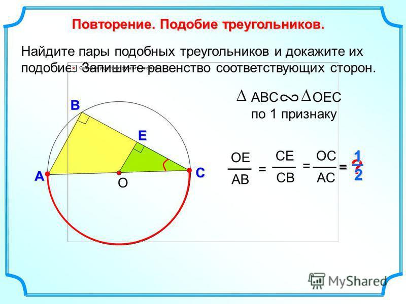 Найдите пары подобных треугольников и докажите их подобие. Запишите равенство соответствующих сторон. О В С Повторение. Подобие треугольников. А ОЕ АВ = СЕ СВ ОCОC AСAС =Е ? = ABС ОЕС по 1 признаку 1 2 =