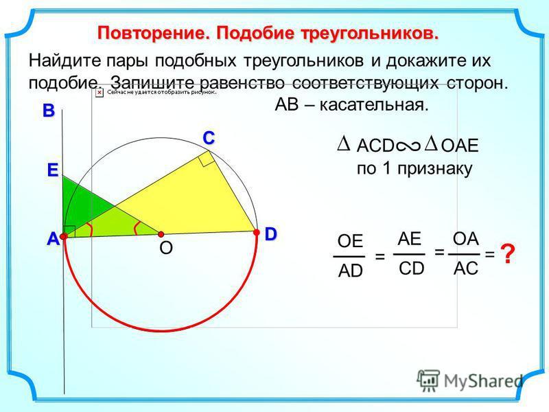 Найдите пары подобных треугольников и докажите их подобие. Запишите равенство соответствующих сторон. AB – касательная. О В D Повторение. Подобие треугольников. А ОЕ АDАD = AЕAЕ СDСD ОAОA AСAС =С ? = ACD ОAЕ по 1 признаку E