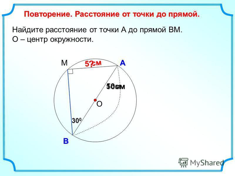 Найдите расстояние от точки А до прямой ВМ. О – центр окружности. О А В Повторение. Расстояние от точки до прямой. 5 см 5 см М 30 0 30 0 10 см ?