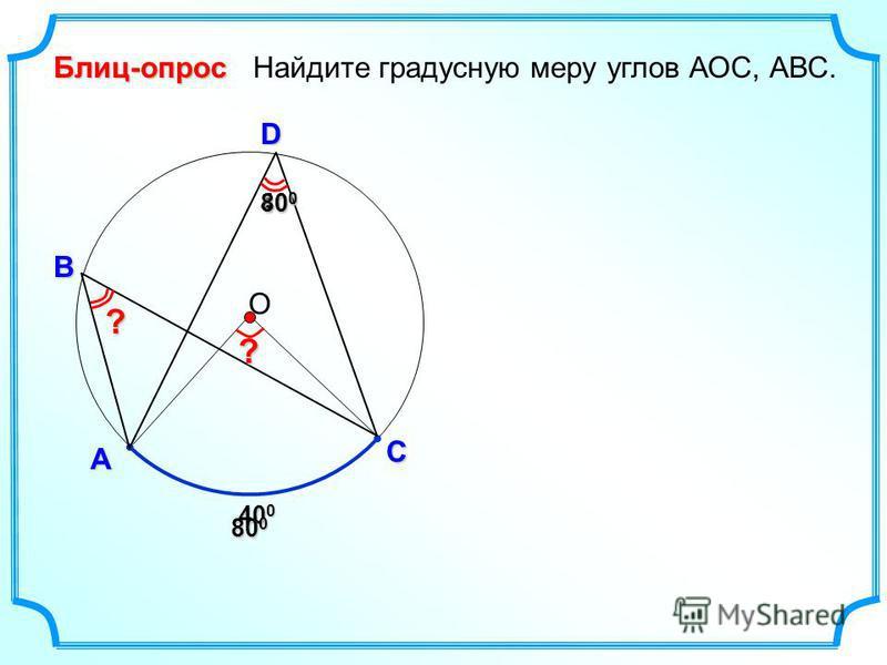 Блиц-опрос А D В Найдите градусную меру углов АОC, АВС. 400400400400 О С 800800800800 400400400400 80 0 ? ?