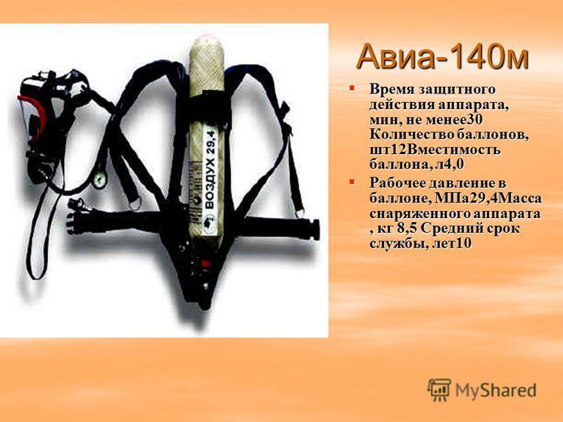 Авиа-140 м Время защитного действия аппарата, мин, не менее 30 Количество баллонов, шт 12Вместимость баллона, л 4,0 Время защитного действия аппарата, мин, не менее 30 Количество баллонов, шт 12Вместимость баллона, л 4,0 Рабочее давление в баллоне, М