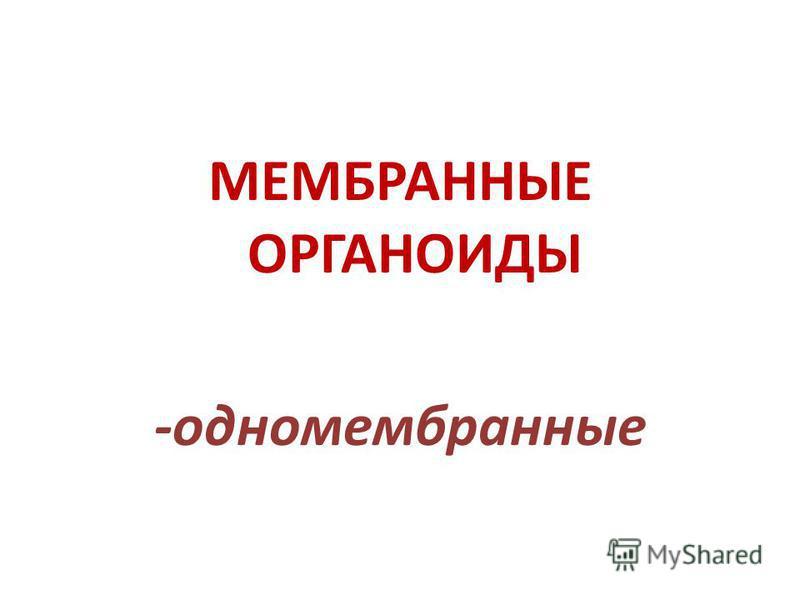МЕМБРАННЫЕ ОРГАНОИДЫ -одномембранные