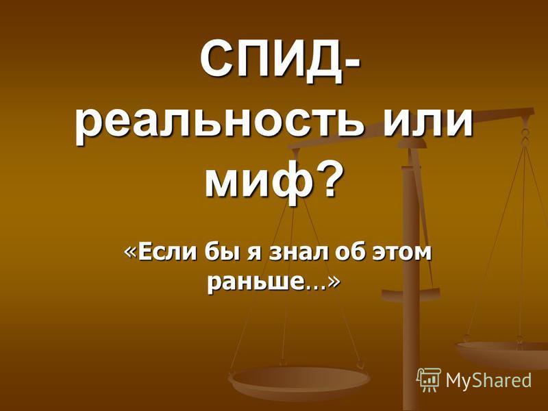 СПИД- реальность или миф? СПИД- реальность или миф? «Если бы я знал об этом раньше...» «Если бы я знал об этом раньше...»
