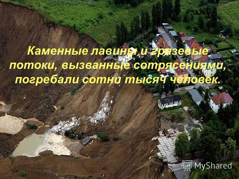 Каменные лавины и грязевые потоки, вызванные сотрясениями, погребали сотни тысяч человек.