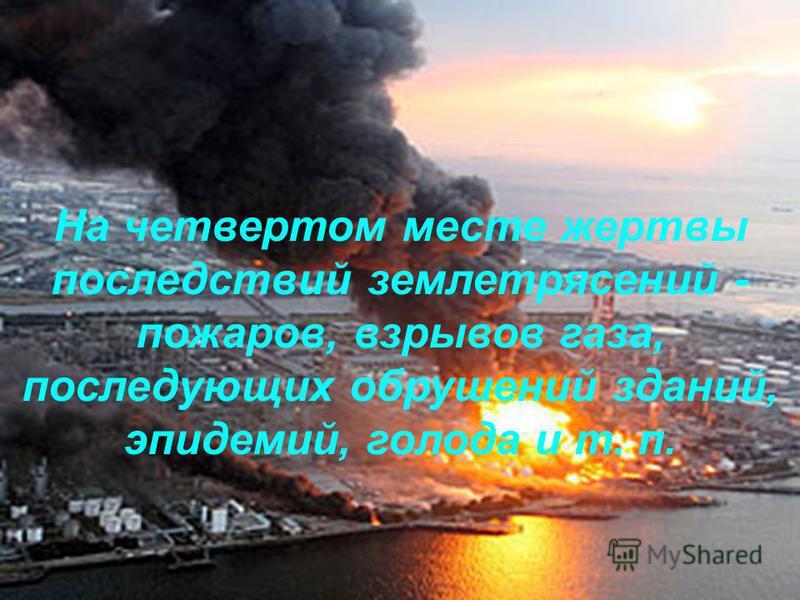 На четвертом месте жертвы последствий землетрясений - пожаров, взрывов газа, последующих обрушений зданий, эпидемий, голода и т. п.