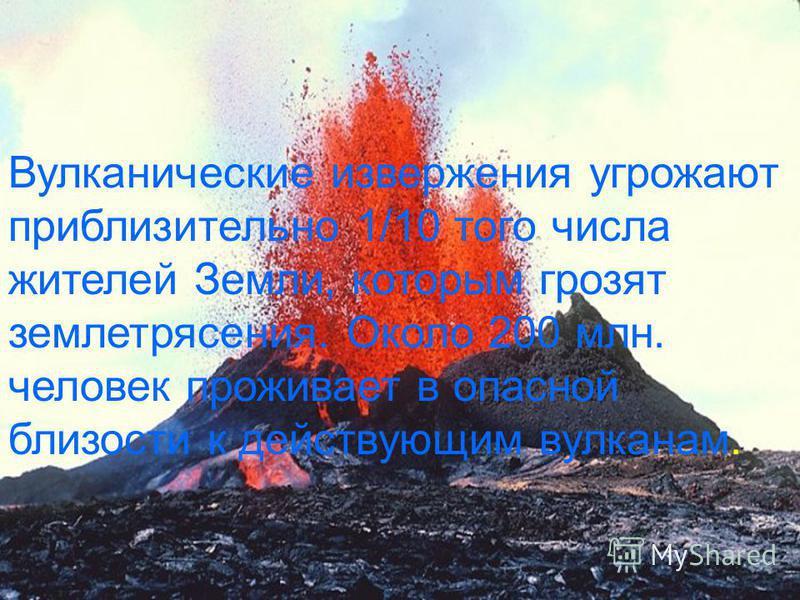 Вулканические извержения угрожают приблизительно 1/10 того числа жителей Земли, которым грозят землетрясения. Около 200 млн. человек проживает в опасной близости к действующим вулканам.