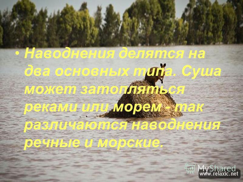 Наводнения делятся на два основных типа. Суша может затопляться реками или морем - так различаются наводнения речные и морские.