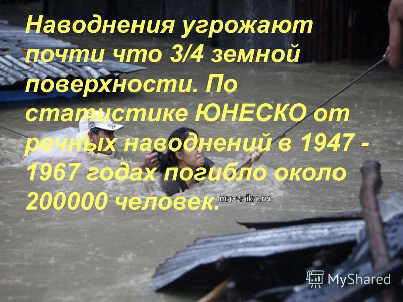 Наводнения угрожают почти что 3/4 земной поверхности. По статистике ЮНЕСКО от речных наводнений в 1947 - 1967 годах погибло около 200000 человек.