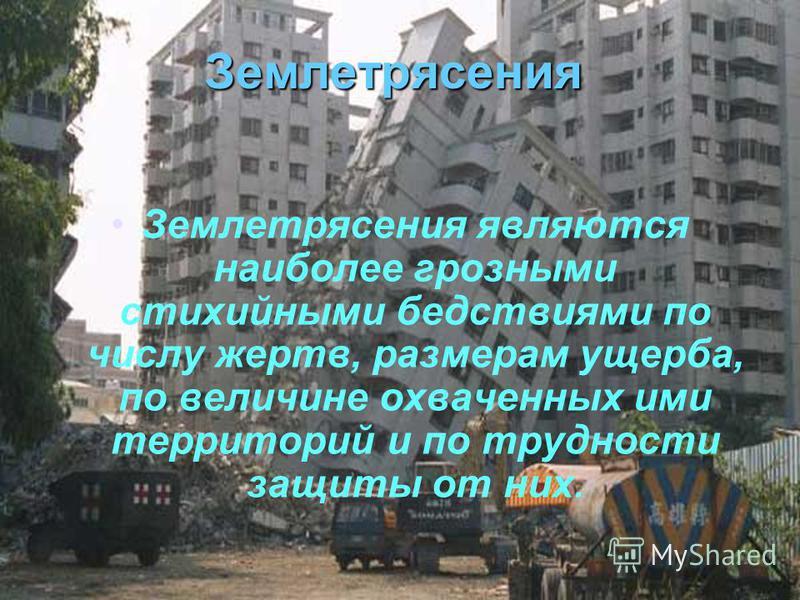 Землетрясения Землетрясения являются наиболее грозными стихийными бедствиями по числу жертв, размерам ущерба, по величине охваченных ими территорий и по трудности защиты от них.