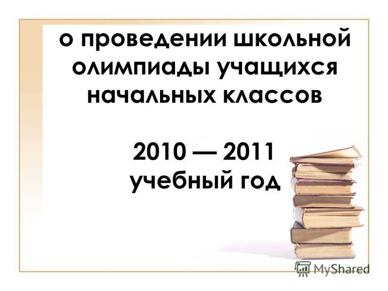 о проведении школьной олимпиады учащихся начальных классов 2010 2011 учебный год