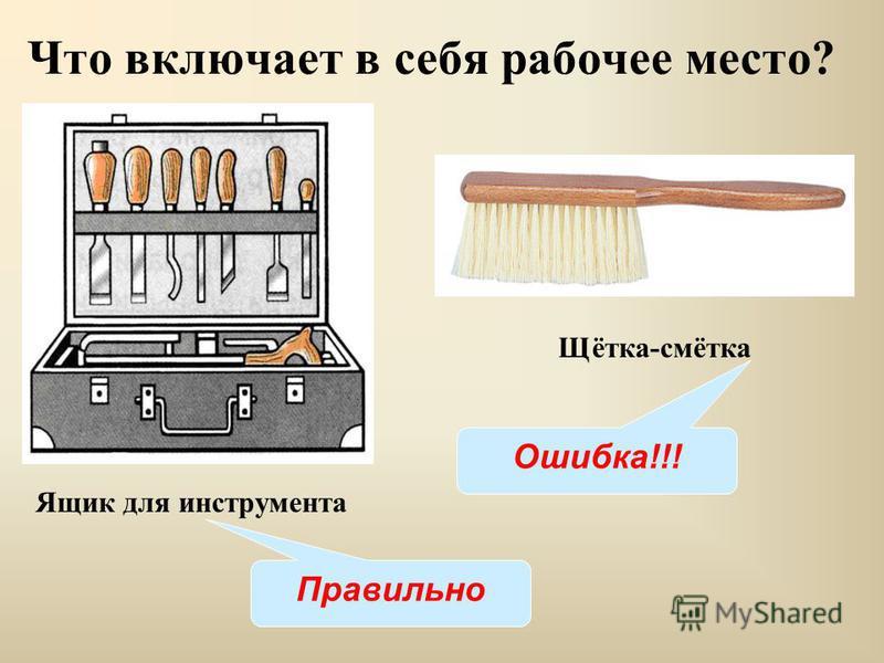 Ящик для инструмента Что включает в себя рабочее место? Щётка-смётка Правильно Ошибка!!!