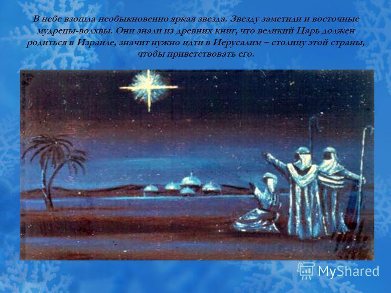 В небе взошла необыкновенно яркая звезда. Звезду заметили и восточные мудрецы-волхвы. Они знали из древних книг, что великий Царь должен родиться в Израиле, значит нужно идти в Иерусалим – столицу этой страны, чтобы приветствовать его.