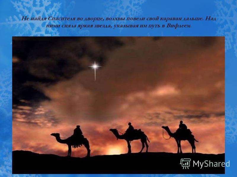 Не найдя Спасителя во дворце, волхвы повели свой караван дальше. Над ними сияла яркая звезда, указывая им путь в Вифлеем.