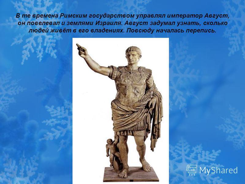 В те времена Римским государством управлял император Август, он повелевал и землями Израиля. Август задумал узнать, сколько людей живёт в его владениях. Повсюду началась перепись.
