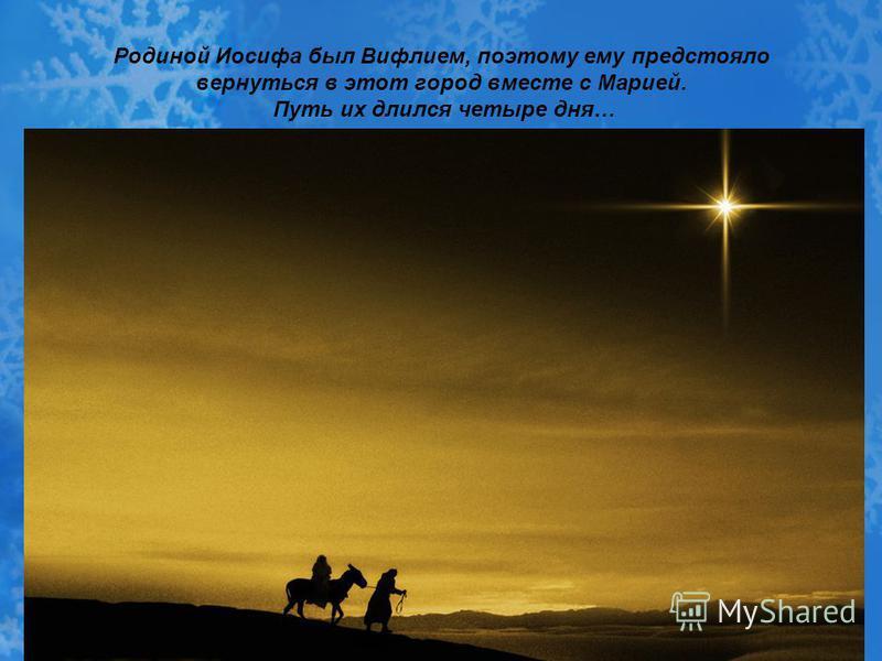 Родиной Иосифа был Вифлием, поэтому ему предстояло вернуться в этот город вместе с Марией. Путь их длился четыре дня…