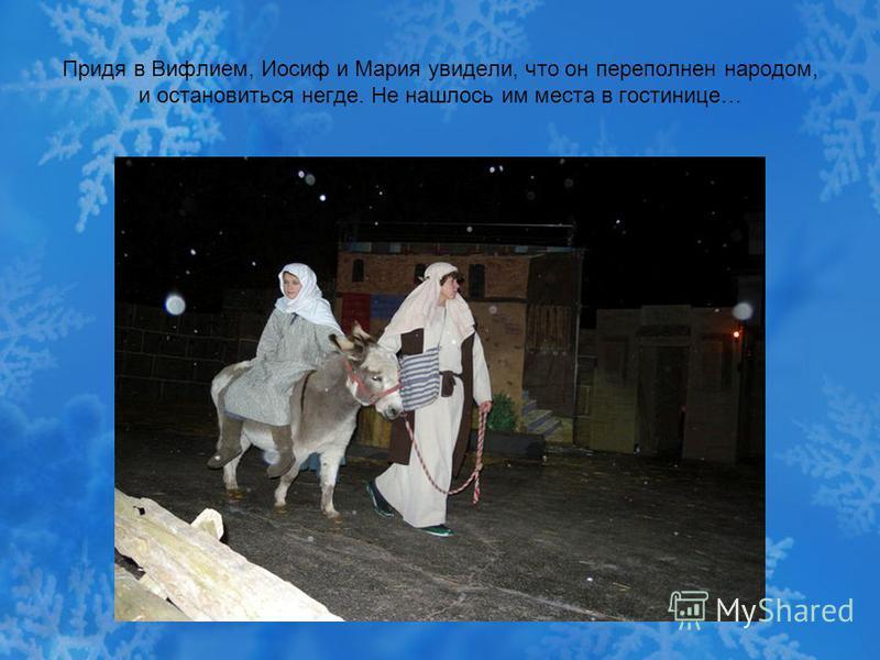 Придя в Вифлием, Иосиф и Мария увидели, что он переполнен народом, и остановиться негде. Не нашлось им места в гостинице…