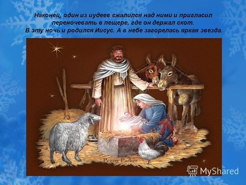 Наконец, один из иудеев сжалился над ними и пригласил переночевать в пещере, где он держал скот. В эту ночь и родился Иисус. А в небе загорелась яркая звезда.