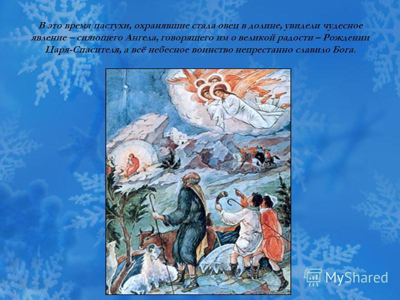 В это время пастухи, охранявшие стада овец в долине, увидели чудесное явление – сияющего Ангела, говорящего им о великой радости – Рождении Царя-Спасителя, а всё небесное воинство непрестанно славило Бога.