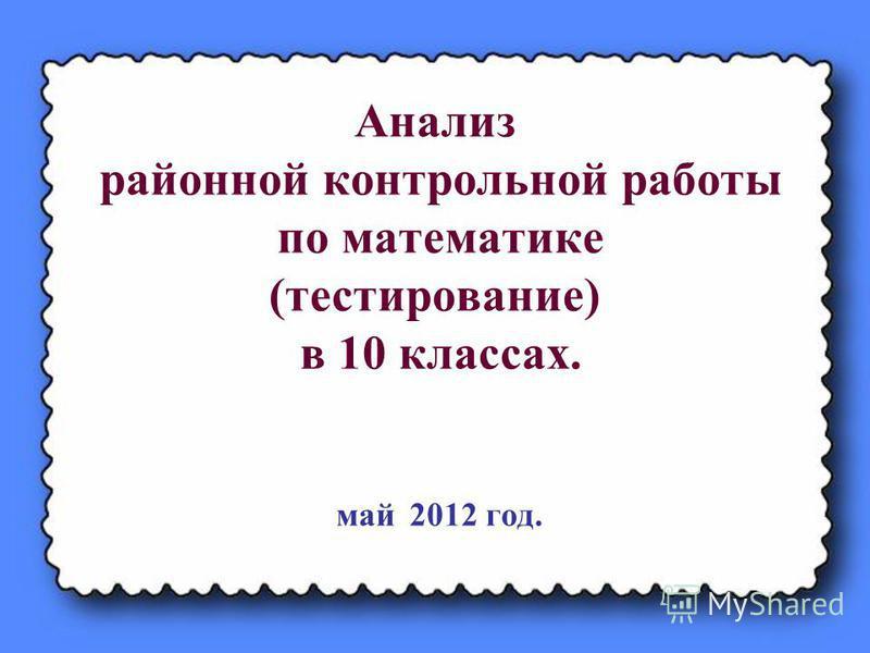 Анализ районной контрольной работы по математике (тестирование) в 10 классах. май 2012 год.