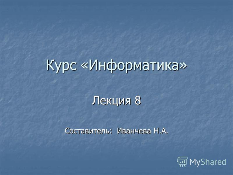 Курс «Информатика» Лекция 8 Составитель: Иванчева Н.А.